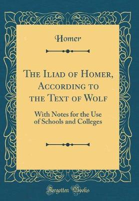The Iliad of Homer, According to the Text of Wolf by Homer Homer