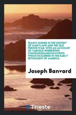 Tragic Scenes in the History of Maryland and the Old French War. with an Account of Various Interesting Contemporaneous Events Which Occurred in the Early Settlement of America by Joseph Banvard