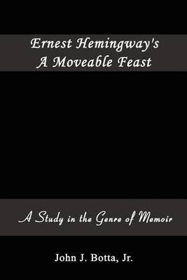 Ernest Hemingway's A Moveable Feast: A Study in the Genre of Memoir by John J. Botta Jr.