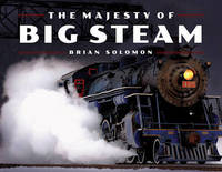 The Majesty of Big Steam by Brian Solomon