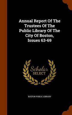 Annual Report of the Trustees of the Public Library of the City of Boston, Issues 63-69 by Boston Public Library