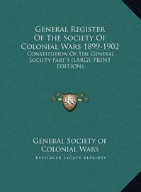 General Register of the Society of Colonial Wars 1899-1902: Constitution of the General Society Part 1 (Large Print Edition) by General Society of Colonial Wars
