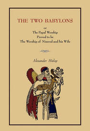 The Two Babylons: Or the Papal Worship.... [Complete Book Edition, Not Pamphlet Edition] by Alexander Hislop