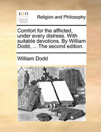Comfort for the Afflicted, Under Every Distress. with Suitable Devotions. by William Dodd, ... the Second Edition by William Dodd