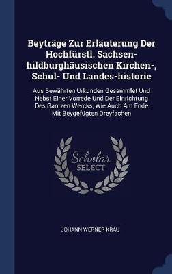 Beytr�ge Zur Erl�uterung Der Hochf�rstl. Sachsen-Hildburgh�usischen Kirchen-, Schul- Und Landes-Historie