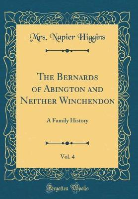 The Bernards of Abington and Neither Winchendon, Vol. 4 by Mrs Napier Higgins