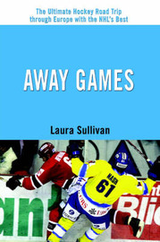 Away Games: The Ultimate Hockey Road Trip Through Europe with the NHL's Best by Laura Sullivan