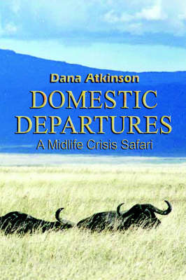 Domestic Departures: A Midlife Crisis Safari by Dana Atkinson