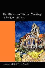 The Ministry of Vincent Van Gogh in Religion and Art by Kenneth L Vaux