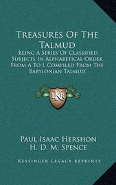 Treasures of the Talmud: Being a Series of Classified Subjects in Alphabetical Order from A to L Compiled from the Babylonian Talmud