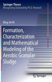 Formation, characterization and mathematical modeling of the aerobic granular sludge by Bing-Jie Ni