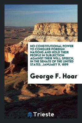 No Constitutional Power to Conquer Foreign Nations and Hold Their People in Subjection Against Their Will; Speech, in the Senate of the United States, January 9, 1899 by George F Hoar