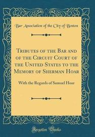 Tributes of the Bar and of the Circuit Court of the United States to the Memory of Sherman Hoar by Boston Bar Association
