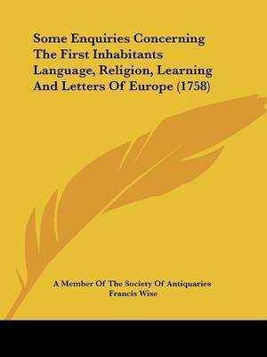 Some Enquiries Concerning The First Inhabitants Language, Religion, Learning And Letters Of Europe (1758) by A Member of the Society of Antiquaries