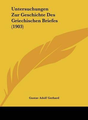 Untersuchungen Zur Geschichte Des Griechischen Briefes (1903) by Gustav Adolf Gerhard
