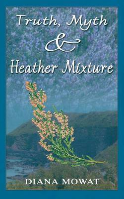 Truth, Myth and Heather Mixture by Diana Mowat