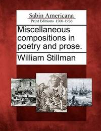 Miscellaneous Compositions in Poetry and Prose. by William Stillman
