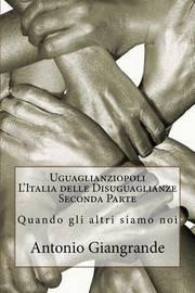 Uguaglianziopoli L'Italia Delle Disuguaglianze Seconda Parte: Quando Gli Altri Siamo Noi by Antonio Giangrande image