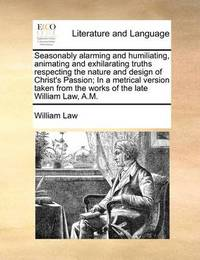 Seasonably Alarming and Humiliating, Animating and Exhilarating Truths Respecting the Nature and Design of Christ's Passion; In a Metrical Version Taken from the Works of the Late William Law, A.M by William Law