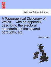 A Topographical Dictionary of Wales ... with an Appendix, Describing the Electoral Boundaries of the Several Boroughs, Etc. Vol. I. by Samuel Lewis