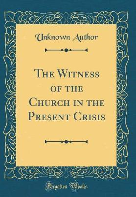 The Witness of the Church in the Present Crisis (Classic Reprint) by Unknown Author