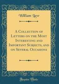 A Collection of Letters on the Most Interesting and Important Subjects, and on Several Occasions (Classic Reprint) by William Law