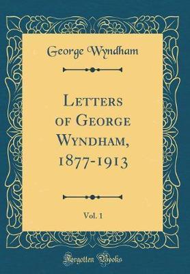 Letters of George Wyndham, 1877-1913, Vol. 1 (Classic Reprint) by George Wyndham image
