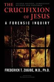 The Crucifixion of Jesus, Completely Revised and Expanded by Frederick T. Zugibe