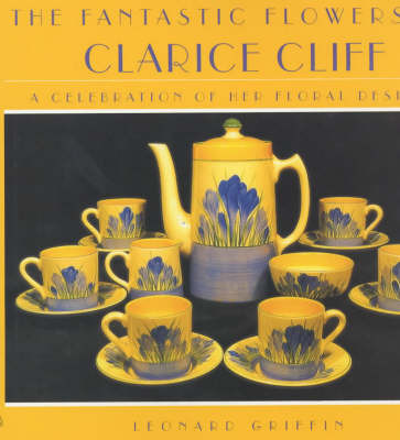 The Fantastic Flowers of Clarice Cliff: A Celebration of Her Floral Ceramic Designs by Leonard Griffin