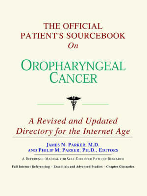 The Official Patient's Sourcebook on Oropharyngeal Cancer: A Revised and Updated Directory for the Internet Age by ICON Health Publications