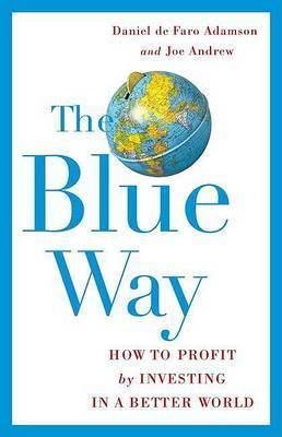 The Blue Way: How to Profit by Investing in a Better World by Daniel de Faro Adamson