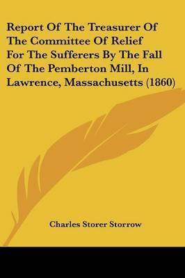 Report Of The Treasurer Of The Committee Of Relief For The Sufferers By The Fall Of The Pemberton Mill, In Lawrence, Massachusetts (1860) by Charles Storer Storrow