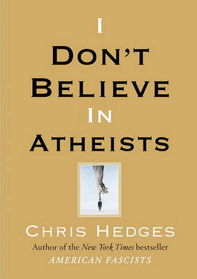 I Don't Believe in Atheists by Chris Hedges