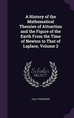 A History of the Mathematical Theories of Attraction and the Figure of the Earth from the Time of Newton to That of Laplace, Volume 2 by Isaac Todhunter image