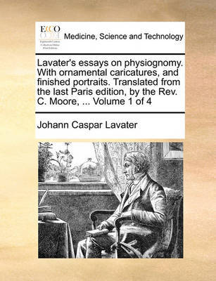 Lavater's Essays on Physiognomy. with Ornamental Caricatures, and Finished Portraits. Translated from the Last Paris Edition, by the REV. C. Moore, ... Volume 1 of 4 by Johann Caspar Lavater
