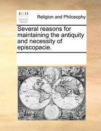 Several Reasons for Maintaining the Antiquity and Necessity of Episcopacie. by Multiple Contributors