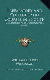 Preparatory and College Latin Courses in English: Condensed and Consolidated (1889) by William Cleaver Wilkinson
