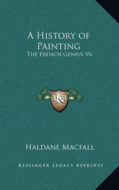 A History of Painting: The French Genius V6 by Haldane Macfall
