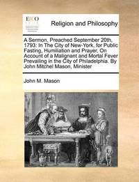 A Sermon, Preached September 20th, 1793: In the City of New-York, for Public Fasting, Humiliation and Prayer, on Account of a Malignant and Mortal Fever Prevailing in the City of Philadelphia. by John Mitchel Mason, Minister by John M Mason