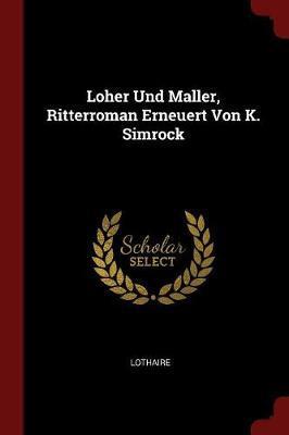Loher Und Maller, Ritterroman Erneuert Von K. Simrock by . Lothaire