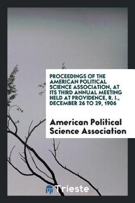 Proceedings of the American Political Science Association, at Its Third Annual Meeting Held at Providence, R. I., December 26 to 29, 1906 by American Political Science Association