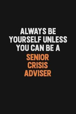 Always Be Yourself Unless You Can Be A Senior Crisis Adviser by Camila Cooper