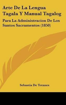 Arte De La Lengua Tagala Y Manual Tagalog: Para La Administracion De Los Santos Sacramentos (1850) by Sebastia De Totanes