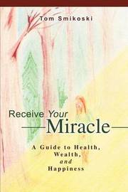 Receive Your Miracle: A Guide to Health, Wealth, and Happiness by Tom Smikoski image