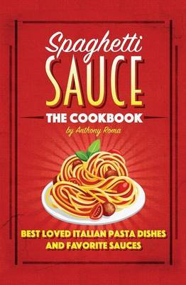 Spaghetti Sauce: The Cookbook by Anthony Roma