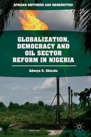 Globalization, Democracy and Oil Sector Reform in Nigeria by Adeoye O. Akinola