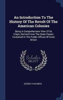 An Introduction to the History of the Revolt of the American Colonies by George Chalmers
