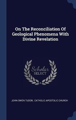 On the Reconciliation of Geological Phenomena with Divine Revelation by John Owen Tudor