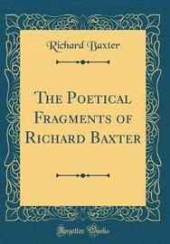 The Poetical Fragments of Richard Baxter (Classic Reprint) by Richard Baxter