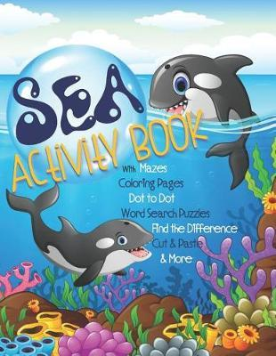 Sea Activity Book with Mazes, Coloring Pages, Dot to Dot, Word Search Puzzles, Find the Difference, Cut & Paste & More by Activity Parade